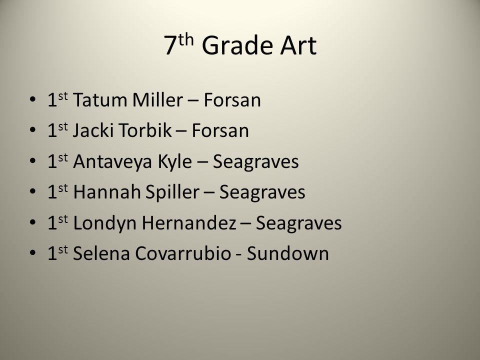 7 th Grade Art 1 st Tatum Miller – Forsan 1 st Jacki Torbik – Forsan 1 st Antaveya Kyle – Seagraves 1 st Hannah Spiller – Seagraves 1 st Londyn Hernandez – Seagraves 1 st Selena Covarrubio - Sundown