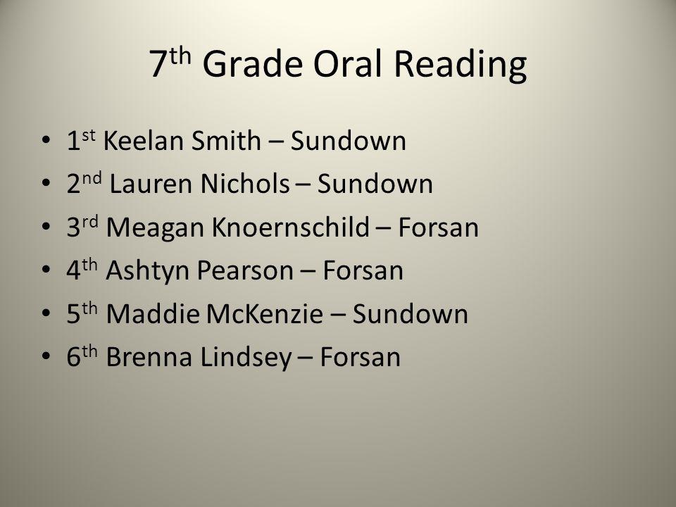 7 th Grade Oral Reading 1 st Keelan Smith – Sundown 2 nd Lauren Nichols – Sundown 3 rd Meagan Knoernschild – Forsan 4 th Ashtyn Pearson – Forsan 5 th