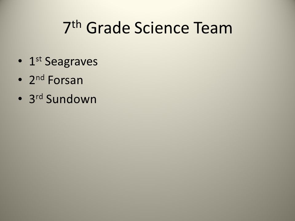 7 th Grade Science Team 1 st Seagraves 2 nd Forsan 3 rd Sundown