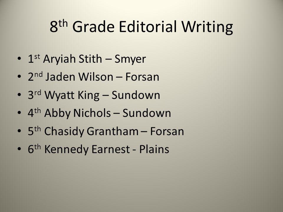 8 th Grade Editorial Writing 1 st Aryiah Stith – Smyer 2 nd Jaden Wilson – Forsan 3 rd Wyatt King – Sundown 4 th Abby Nichols – Sundown 5 th Chasidy G