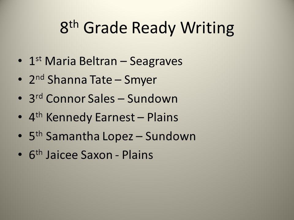8 th Grade Ready Writing 1 st Maria Beltran – Seagraves 2 nd Shanna Tate – Smyer 3 rd Connor Sales – Sundown 4 th Kennedy Earnest – Plains 5 th Samant