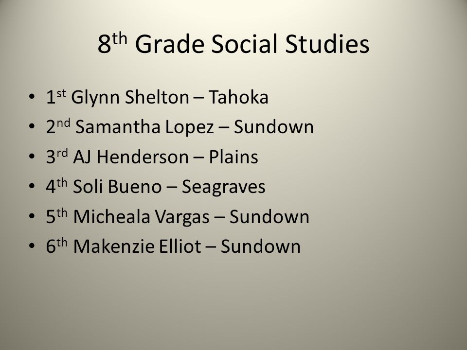8 th Grade Social Studies 1 st Glynn Shelton – Tahoka 2 nd Samantha Lopez – Sundown 3 rd AJ Henderson – Plains 4 th Soli Bueno – Seagraves 5 th Micheala Vargas – Sundown 6 th Makenzie Elliot – Sundown