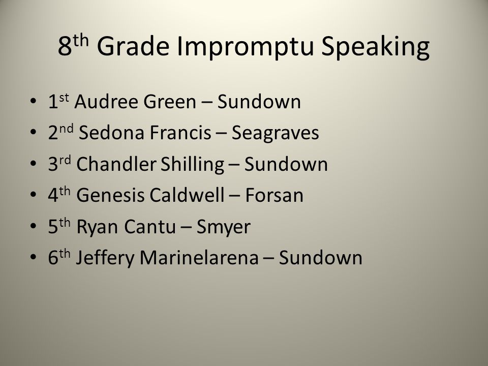 8 th Grade Impromptu Speaking 1 st Audree Green – Sundown 2 nd Sedona Francis – Seagraves 3 rd Chandler Shilling – Sundown 4 th Genesis Caldwell – Forsan 5 th Ryan Cantu – Smyer 6 th Jeffery Marinelarena – Sundown