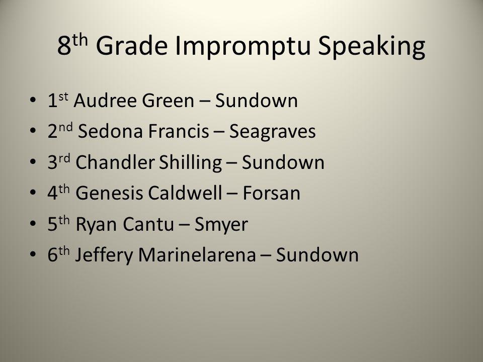 8 th Grade Impromptu Speaking 1 st Audree Green – Sundown 2 nd Sedona Francis – Seagraves 3 rd Chandler Shilling – Sundown 4 th Genesis Caldwell – For