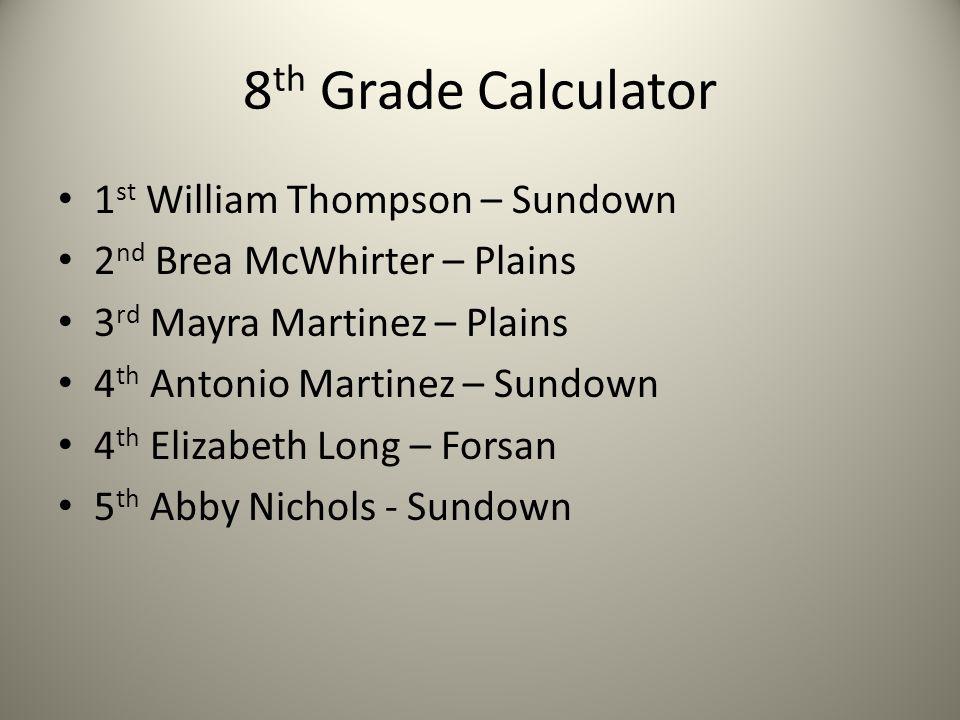 8 th Grade Calculator 1 st William Thompson – Sundown 2 nd Brea McWhirter – Plains 3 rd Mayra Martinez – Plains 4 th Antonio Martinez – Sundown 4 th E