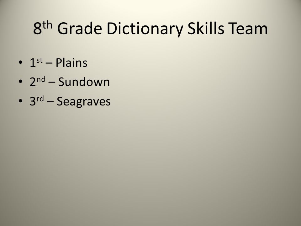 8 th Grade Dictionary Skills Team 1 st – Plains 2 nd – Sundown 3 rd – Seagraves