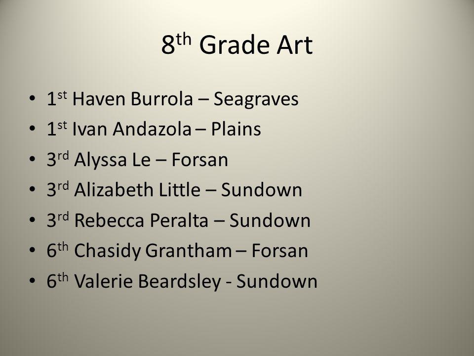 8 th Grade Art 1 st Haven Burrola – Seagraves 1 st Ivan Andazola – Plains 3 rd Alyssa Le – Forsan 3 rd Alizabeth Little – Sundown 3 rd Rebecca Peralta