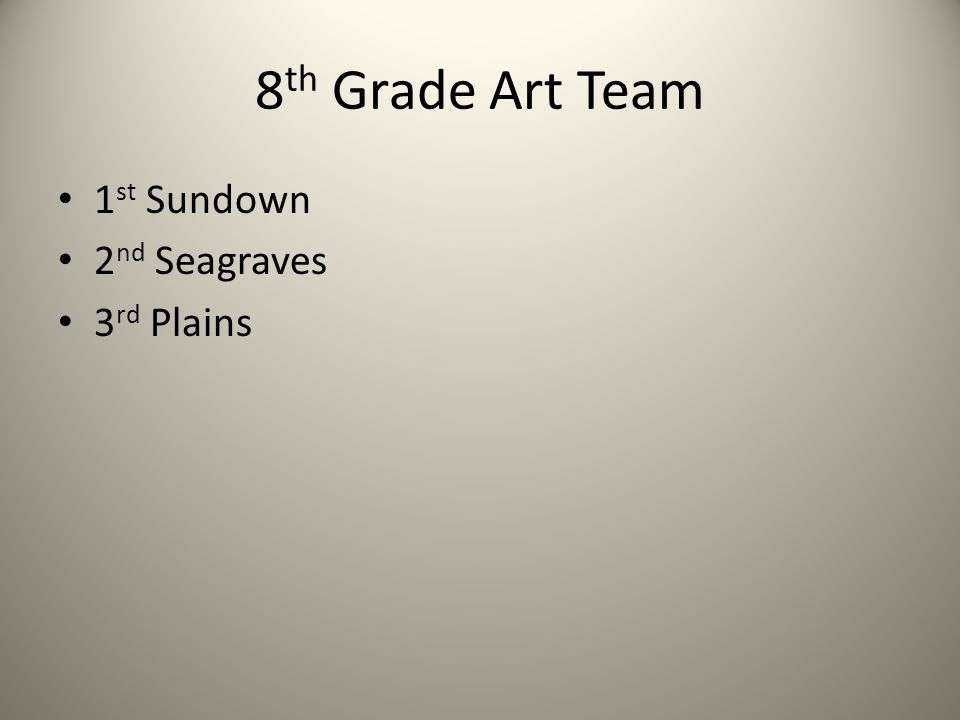 8 th Grade Art Team 1 st Sundown 2 nd Seagraves 3 rd Plains