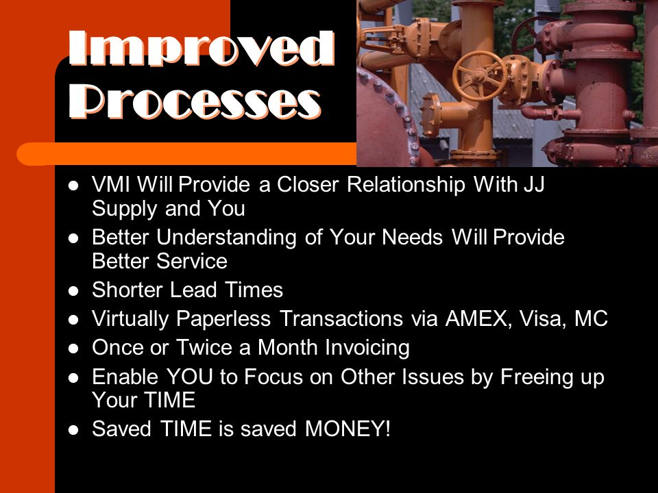 Improved Processes VMI Will Provide a Closer Relationship With JJ Supply and You Better Understanding of Your Needs Will Provide Better Service Shorter Lead Times Virtually Paperless Transactions via AMEX, Visa, MC Once or Twice a Month Invoicing Enable YOU to Focus on Other Issues by Freeing up Your TIME Saved TIME is saved MONEY!