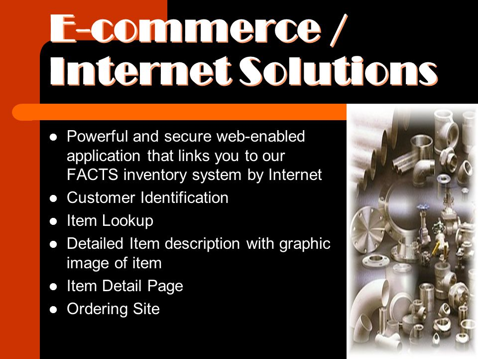 E-commerce / Internet Solutions Powerful and secure web-enabled application that links you to our FACTS inventory system by Internet Customer Identification Item Lookup Detailed Item description with graphic image of item Item Detail Page Ordering Site