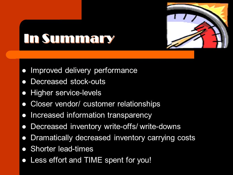 In Summary Improved delivery performance Decreased stock-outs Higher service-levels Closer vendor/ customer relationships Increased information transp