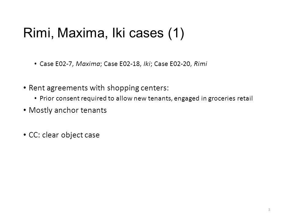 Rimi, Maxima, Iki cases (1) Case E02-7, Maxima; Case E02-18, Iki; Case E02-20, Rimi Rent agreements with shopping centers: Prior consent required to allow new tenants, engaged in groceries retail Mostly anchor tenants CC: clear object case 3