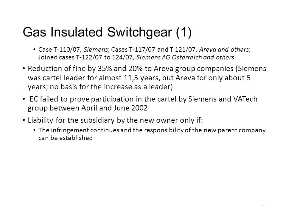 Gas Insulated Switchgear (1) Case T-110/07, Siemens; Cases T-117/07 and T 121/07, Areva and others; Joined cases T-122/07 to 124/07, Siemens AG Osterreich and others Reduction of fine by 35% and 20% to Areva group companies (Siemens was cartel leader for almost 11,5 years, but Areva for only about 5 years; no basis for the increase as a leader) EC failed to prove participation in the cartel by Siemens and VATech group between April and June 2002 Liability for the subsidiary by the new owner only if: The infringement continues and the responsibility of the new parent company can be established 7
