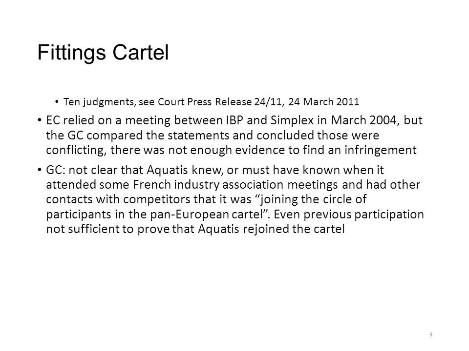 Fittings Cartel Ten judgments, see Court Press Release 24/11, 24 March 2011 EC relied on a meeting between IBP and Simplex in March 2004, but the GC compared the statements and concluded those were conflicting, there was not enough evidence to find an infringement GC: not clear that Aquatis knew, or must have known when it attended some French industry association meetings and had other contacts with competitors that it was joining the circle of participants in the pan-European cartel .