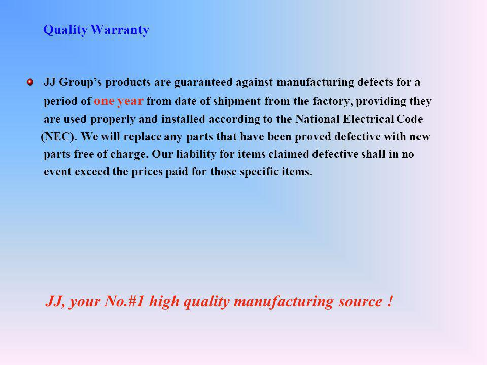 Quality Warranty JJ Group's products are guaranteed against manufacturing defects for a period of one year from date of shipment from the factory, providing they are used properly and installed according to the National Electrical Code (NEC).