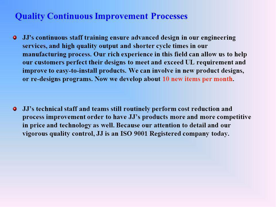 Quality Continuous Improvement Processes JJ s continuous staff training ensure advanced design in our engineering services, and high quality output and shorter cycle times in our manufacturing process.