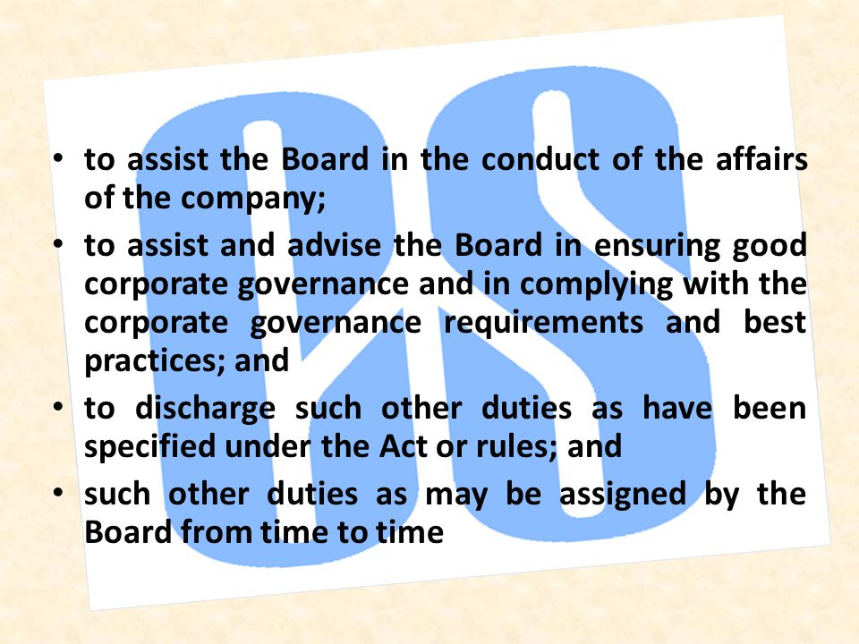 to assist the Board in the conduct of the affairs of the company; to assist and advise the Board in ensuring good corporate governance and in complying with the corporate governance requirements and best practices; and to discharge such other duties as have been specified under the Act or rules; and such other duties as may be assigned by the Board from time to time