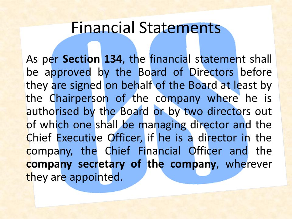 As per Section 134, the financial statement shall be approved by the Board of Directors before they are signed on behalf of the Board at least by the Chairperson of the company where he is authorised by the Board or by two directors out of which one shall be managing director and the Chief Executive Officer, if he is a director in the company, the Chief Financial Officer and the company secretary of the company, wherever they are appointed.