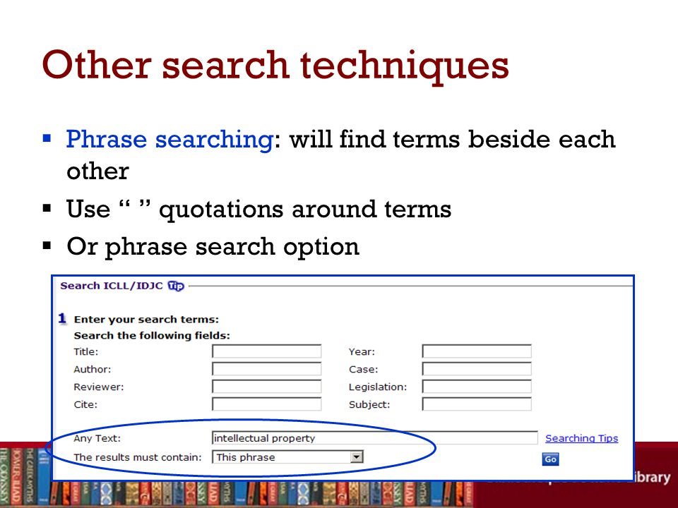 Other search techniques  Phrase searching: will find terms beside each other  Use quotations around terms  Or phrase search option