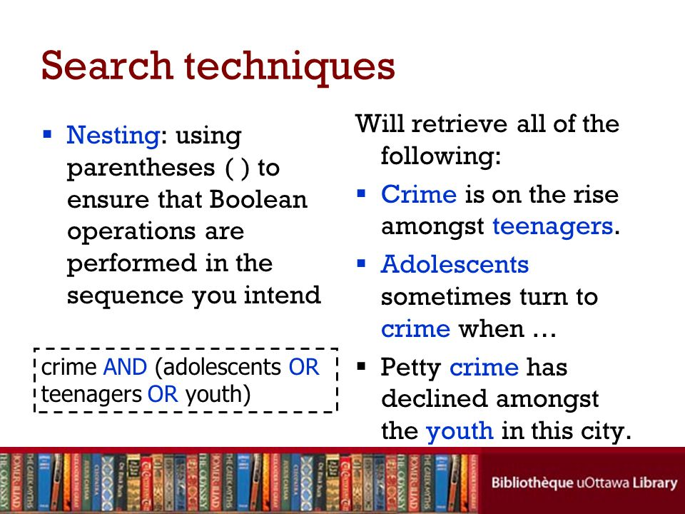 Search techniques  Nesting: using parentheses ( ) to ensure that Boolean operations are performed in the sequence you intend Will retrieve all of the following:  Crime is on the rise amongst teenagers.