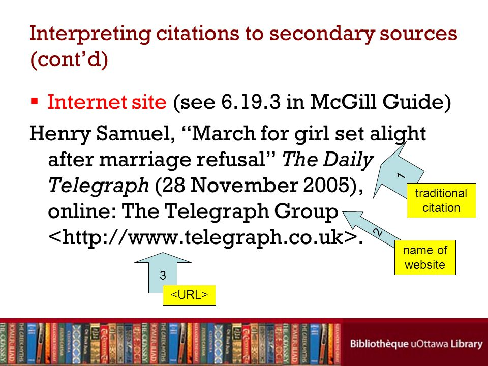 Interpreting citations to secondary sources (cont'd)  Internet site (see 6.19.3 in McGill Guide) Henry Samuel, March for girl set alight after marriage refusal The Daily Telegraph (28 November 2005), online: The Telegraph Group.