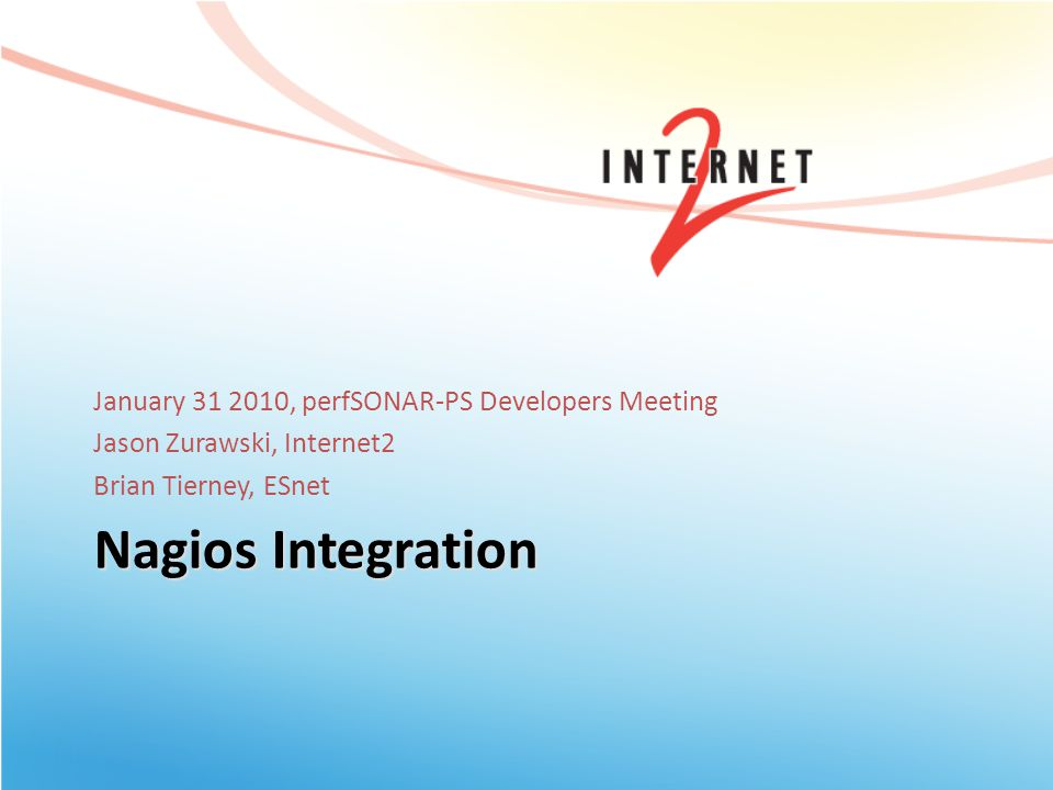 Nagios Integration January 31 2010, perfSONAR-PS Developers Meeting Jason Zurawski, Internet2 Brian Tierney, ESnet