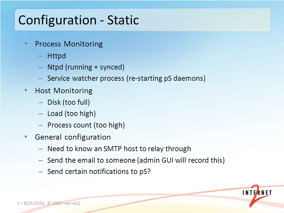 Process Monitoring – Httpd – Ntpd (running + synced) – Service watcher process (re-starting pS daemons) Host Monitoring – Disk (too full) – Load (too high) – Process count (too high) General configuration – Need to know an SMTP host to relay through – Send the email to someone (admin GUI will record this) – Send certain notifications to pS.
