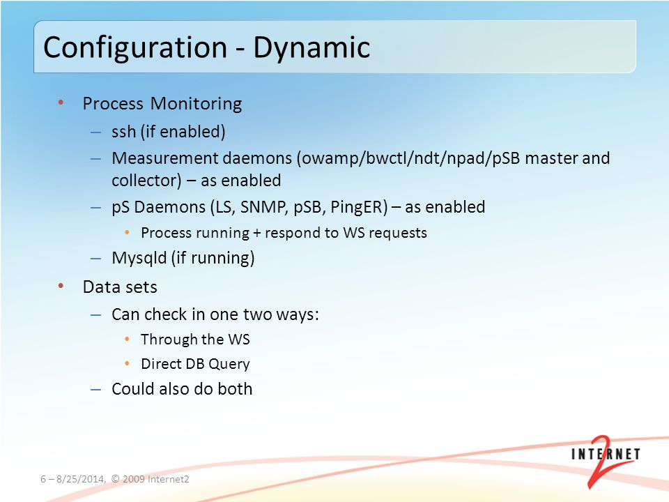 Process Monitoring – ssh (if enabled) – Measurement daemons (owamp/bwctl/ndt/npad/pSB master and collector) – as enabled – pS Daemons (LS, SNMP, pSB, PingER) – as enabled Process running + respond to WS requests – Mysqld (if running) Data sets – Can check in one two ways: Through the WS Direct DB Query – Could also do both 6 – 8/25/2014, © 2009 Internet2 Configuration - Dynamic