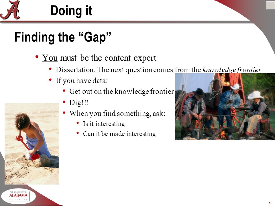 15 Finding the Gap You must be the content expert Dissertation: The next question comes from the knowledge frontier If you have data: Get out on the knowledge frontier Dig!!.