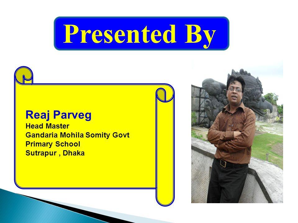 Presented By Reaj Parveg Head Master Gandaria Mohila Somity Govt Primary School Sutrapur, Dhaka