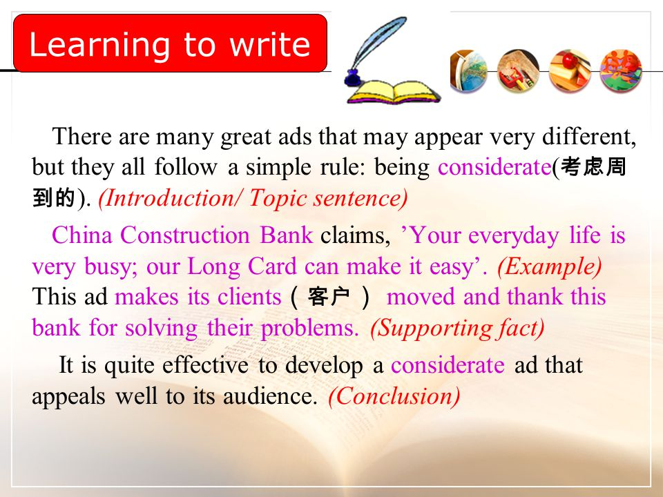 There are many great ads that may appear very different, but they all follow a simple rule: being considerate( 考虑周 到的 ). (Introduction/ Topic sentence