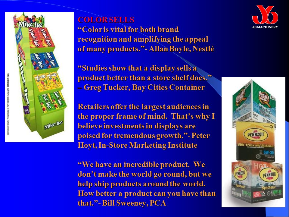 COLOR SELLS Color is vital for both brand recognition and amplifying the appeal of many products. - Allan Boyle, Nestlé Studies show that a display sells a product better than a store shelf does. – Greg Tucker, Bay Cities Container Retailers offer the largest audiences in the proper frame of mind.