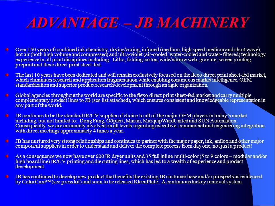 ADVANTAGE – JB MACHINERY Over 150 years of combined ink chemistry, drying/curing, infrared (medium, high speed medium and short wave), hot air (both high volume and compressed) and ultra-violet (air-cooled, water-cooled and water- filtered) technology experience in all print disciplines including: Litho, folding carton, wide/narrow web, gravure, screen printing, preprint and flexo direct print sheet-fed.