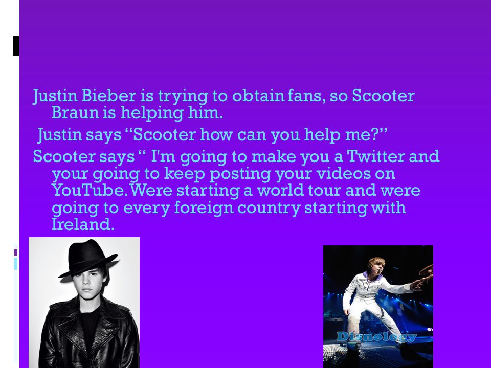 Justin Bieber is trying to obtain fans, so Scooter Braun is helping him.