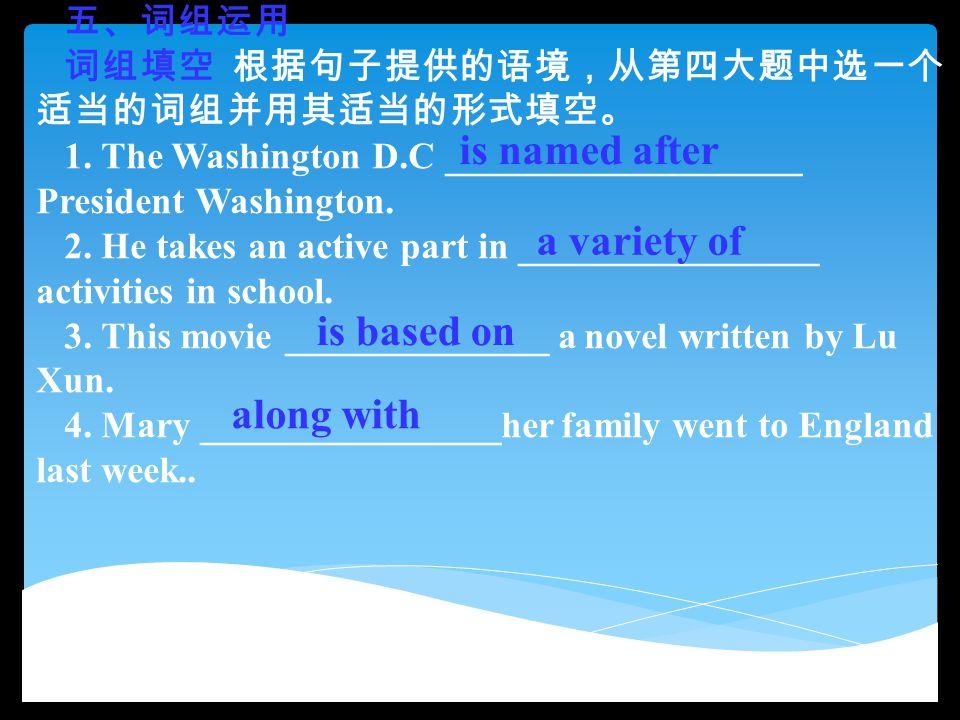 五、词组运用 词组填空 根据句子提供的语境,从第四大题中选一个 适当的词组并用其适当的形式填空。 1. The Washington D.C ___________________ President Washington. 2. He takes an active part in _______