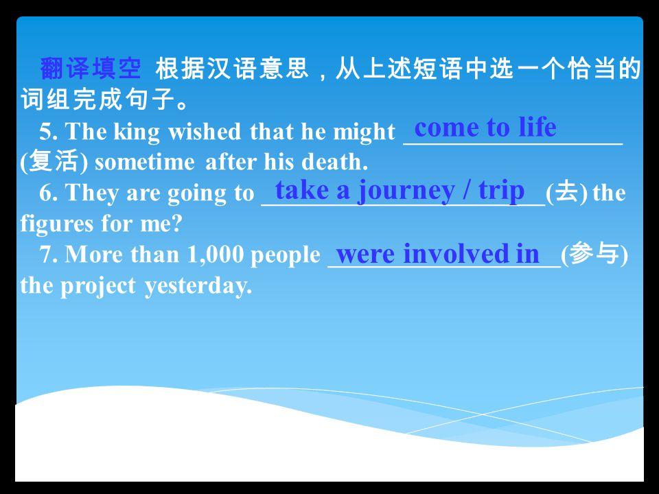 翻译填空 根据汉语意思,从上述短语中选一个恰当的 词组完成句子。 5. The king wished that he might _________________ ( 复活 ) sometime after his death. 6. They are going to ____________
