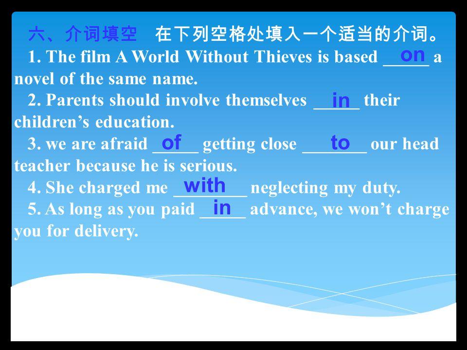 六、介词填空 在下列空格处填入一个适当的介词。 1. The film A World Without Thieves is based _____ a novel of the same name. 2. Parents should involve themselves _____ their
