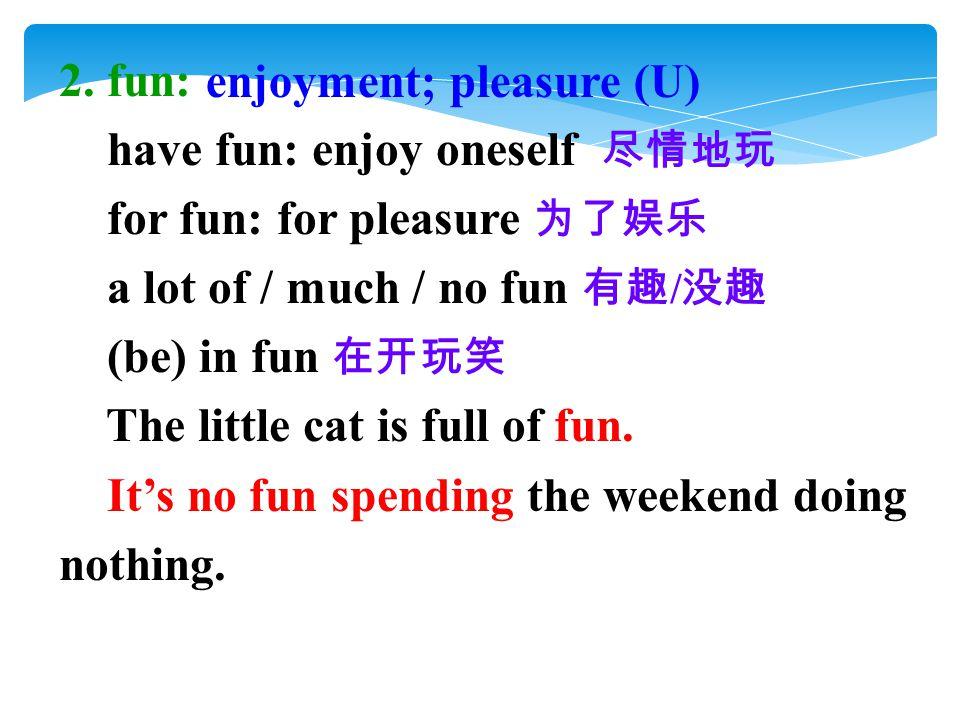2. fun: have fun: enjoy oneself 尽情地玩 for fun: for pleasure 为了娱乐 a lot of / much / no fun 有趣 / 没趣 (be) in fun 在开玩笑 The little cat is full of fun. It's