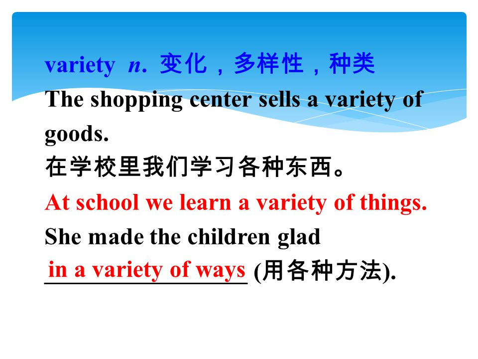 variety n. 变化,多样性,种类 The shopping center sells a variety of goods.