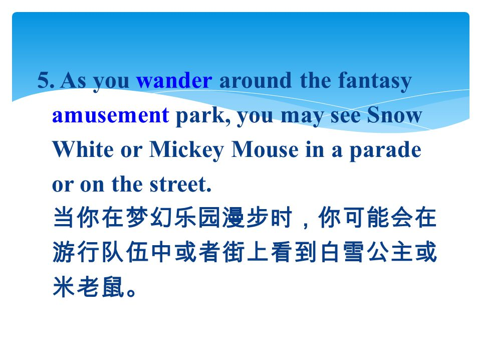 5. As you wander around the fantasy amusement park, you may see Snow White or Mickey Mouse in a parade or on the street. 当你在梦幻乐园漫步时,你可能会在 游行队伍中或者街上看到白