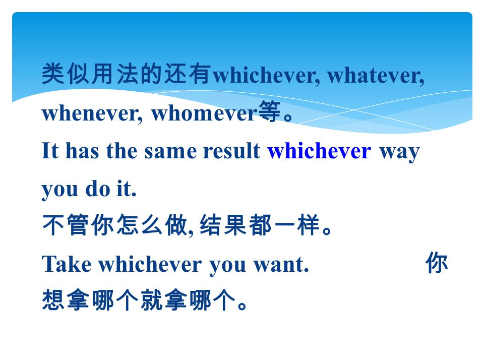 类似用法的还有 whichever, whatever, whenever, whomever 等。 It has the same result whichever way you do it. 不管你怎么做, 结果都一样。 Take whichever you want. 你 想拿哪个就拿哪个。