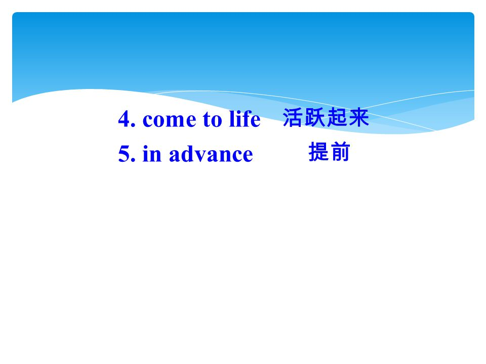 4. come to life 5. in advance 活跃起来 提前