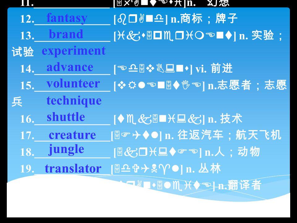 11._____________ [ 5fAntEsi ]n. 幻想 12._____________ [ brAnd ] n. 商标;牌子 13._____________ [ iks5perimEnt ] n. 实验; 试验 14._____________ [ Ed5vB:ns ] vi. 前