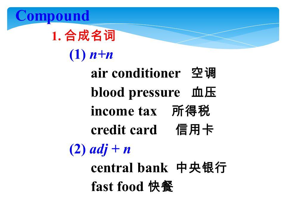 1. 合成名词 (1) n+n air conditioner 空调 blood pressure 血压 income tax 所得税 credit card 信用卡 (2) adj + n central bank 中央银行 fast food 快餐 Compound