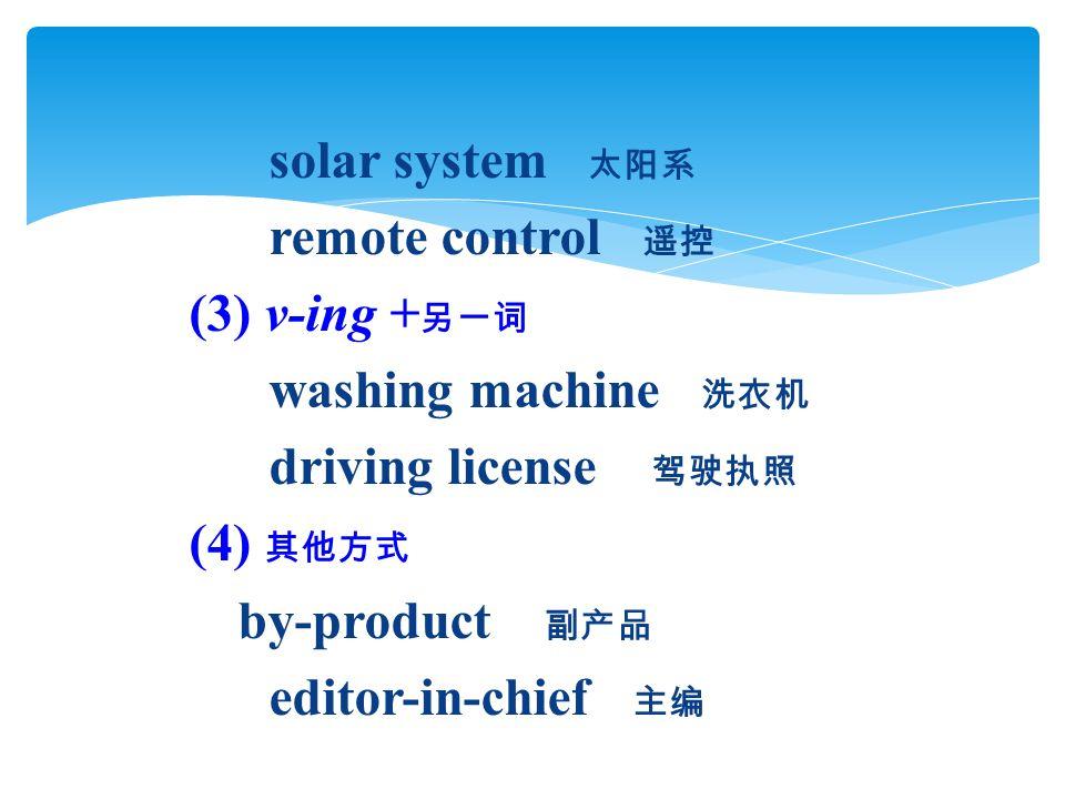 solar system 太阳系 remote control 遥控 (3) v-ing + 另一词 washing machine 洗衣机 driving license 驾驶执照 (4) 其他方式 by-product 副产品 editor-in-chief 主编