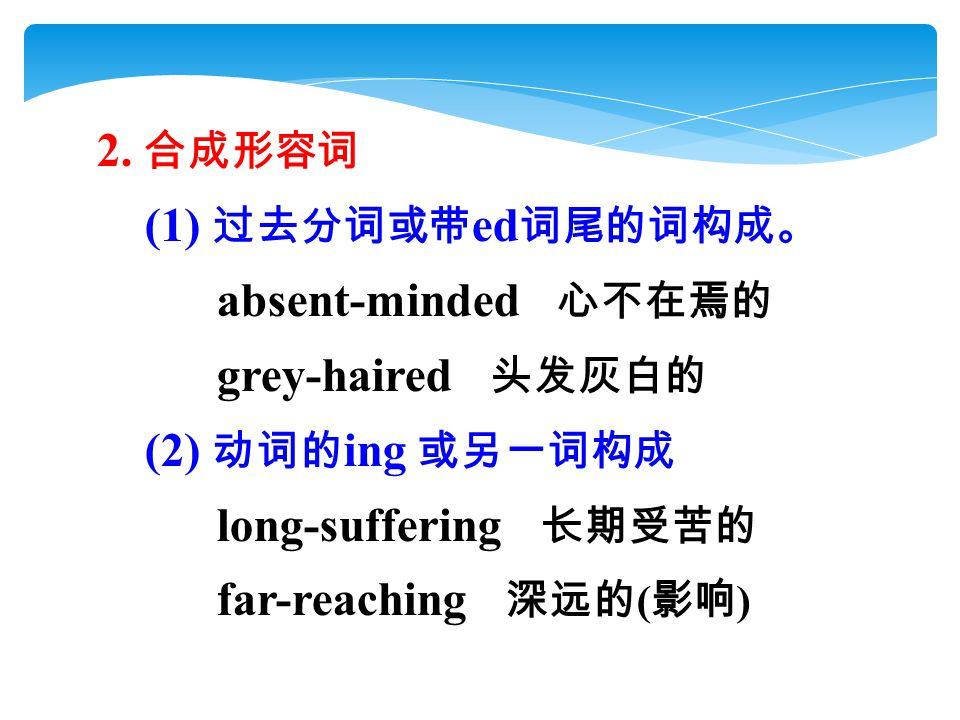 2. 合成形容词 (1) 过去分词或带 ed 词尾的词构成。 absent-minded 心不在焉的 grey-haired 头发灰白的 (2) 动词的 ing 或另一词构成 long-suffering 长期受苦的 far-reaching 深远的 ( 影响 )