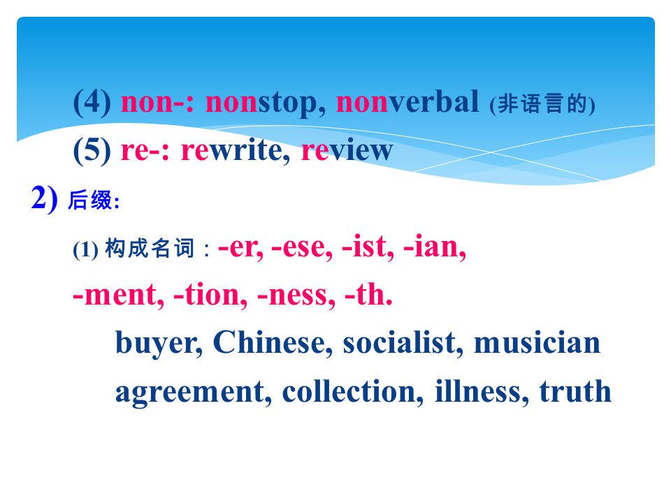 (4) non-: nonstop, nonverbal ( 非语言的 ) (5) re-: rewrite, review 2) 后缀 : (1) 构成名词: -er, -ese, -ist, -ian, -ment, -tion, -ness, -th.
