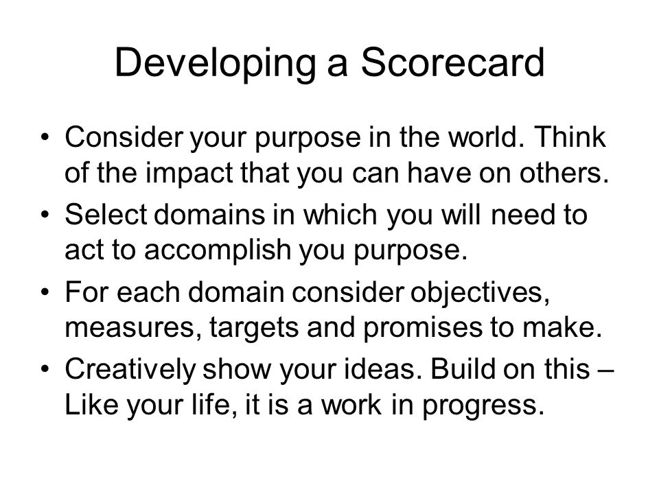 Developing a Scorecard Consider your purpose in the world. Think of the impact that you can have on others. Select domains in which you will need to a
