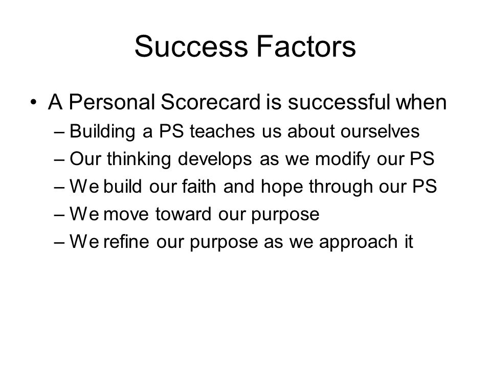 Success Factors A Personal Scorecard is successful when –Building a PS teaches us about ourselves –Our thinking develops as we modify our PS –We build our faith and hope through our PS –We move toward our purpose –We refine our purpose as we approach it