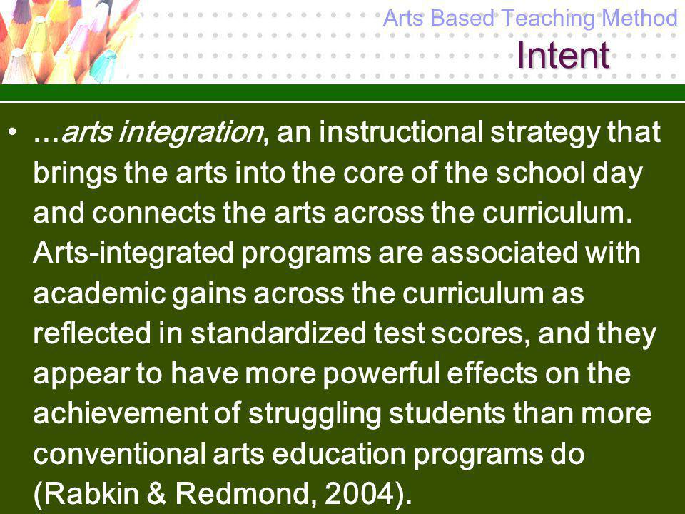 Intent...arts integration, an instructional strategy that brings the arts into the core of the school day and connects the arts across the curriculum.